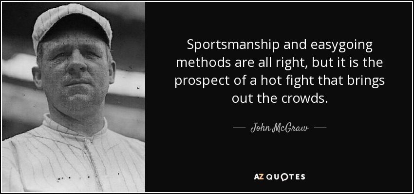 Sportsmanship and easygoing methods are all right, but it is the prospect of a hot fight that brings out the crowds. - John McGraw