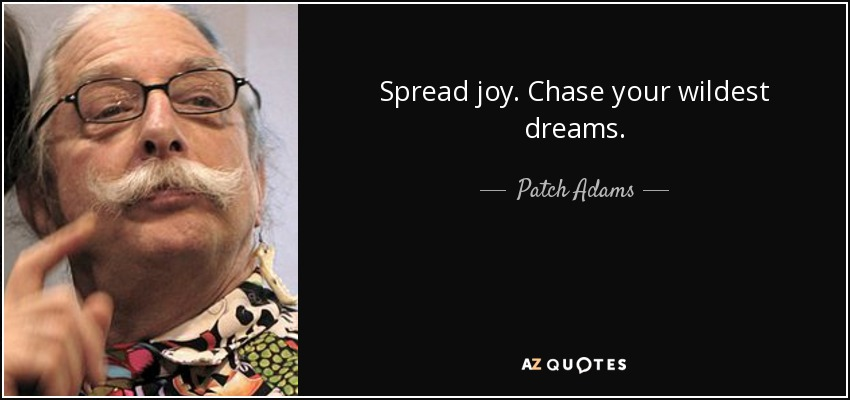 Spread joy. Chase your wildest dreams. - Patch Adams
