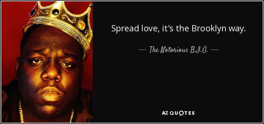 Spread love, it's the Brooklyn way. - The Notorious B.I.G.
