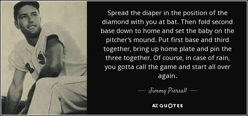 Spread the diaper in the position of the diamond with you at bat. Then fold second base down to home and set the baby on the pitcher's mound. Put first base and third together, bring up home plate and pin the three together. Of course, in case of rain, you gotta call the game and start all over again. - Jimmy Piersall