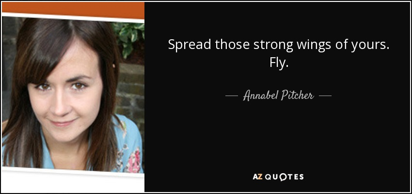 Spread those strong wings of yours. Fly. - Annabel Pitcher