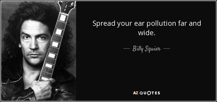 Spread your ear pollution far and wide. - Billy Squier