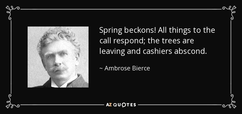Spring beckons! All things to the call respond; the trees are leaving and cashiers abscond. - Ambrose Bierce