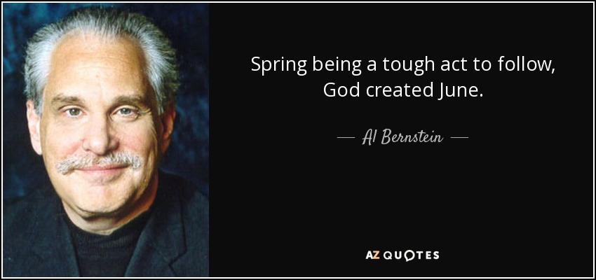 Spring being a tough act to follow, God created June. - Al Bernstein