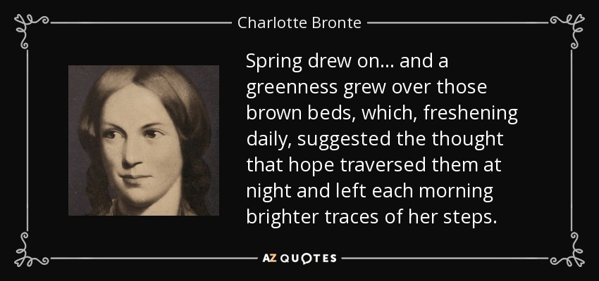 Spring drew on... and a greenness grew over those brown beds, which, freshening daily, suggested the thought that hope traversed them at night and left each morning brighter traces of her steps. - Charlotte Bronte