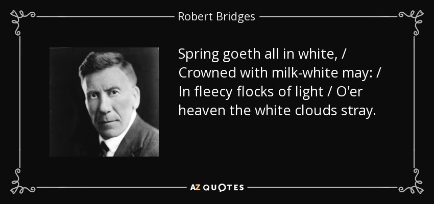 Spring goeth all in white, / Crowned with milk-white may: / In fleecy flocks of light / O'er heaven the white clouds stray. - Robert Bridges