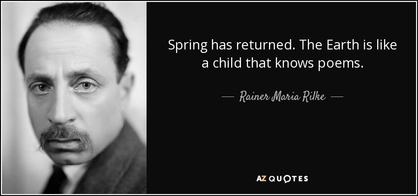 Spring has returned. The Earth is like a child that knows poems. - Rainer Maria Rilke