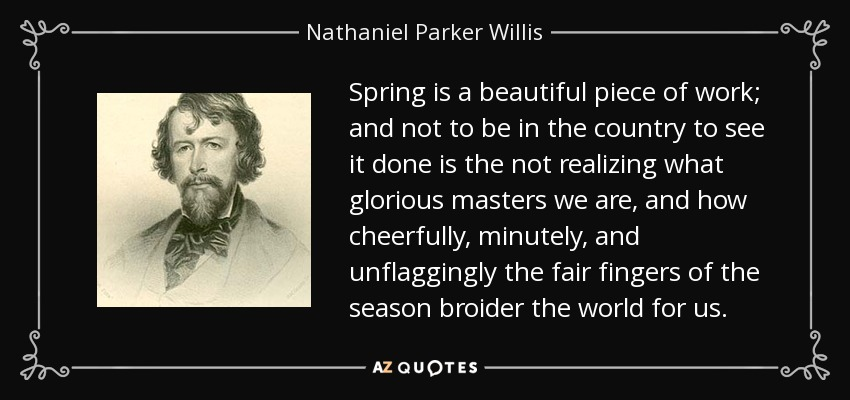 Spring is a beautiful piece of work; and not to be in the country to see it done is the not realizing what glorious masters we are, and how cheerfully, minutely, and unflaggingly the fair fingers of the season broider the world for us. - Nathaniel Parker Willis