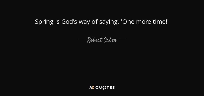 Spring is God's way of saying, 'One more time!' - Robert Orben