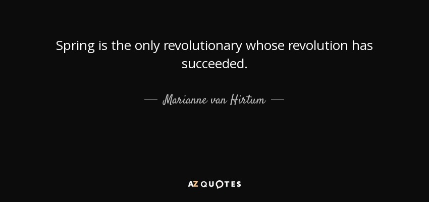 Spring is the only revolutionary whose revolution has succeeded. - Marianne van Hirtum