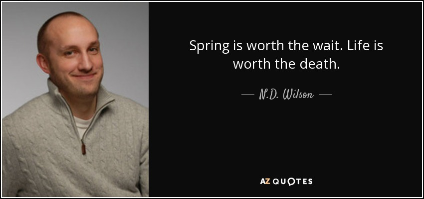 Spring is worth the wait. Life is worth the death. - N.D. Wilson