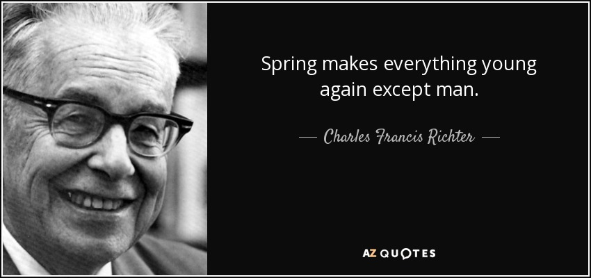 Spring makes everything young again except man. - Charles Francis Richter