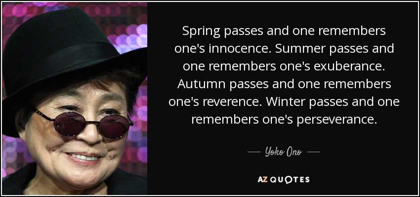 Spring passes and one remembers one's innocence. Summer passes and one remembers one's exuberance. Autumn passes and one remembers one's reverence. Winter passes and one remembers one's perseverance. - Yoko Ono