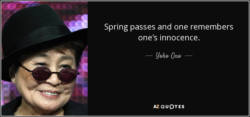 Spring passes and one remembers one's innocence. - Yoko Ono