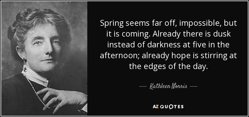 Spring seems far off, impossible, but it is coming. Already there is dusk instead of darkness at five in the afternoon; already hope is stirring at the edges of the day. - Kathleen Norris