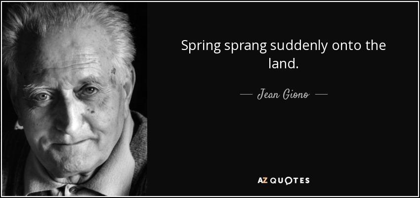 Spring sprang suddenly onto the land. - Jean Giono