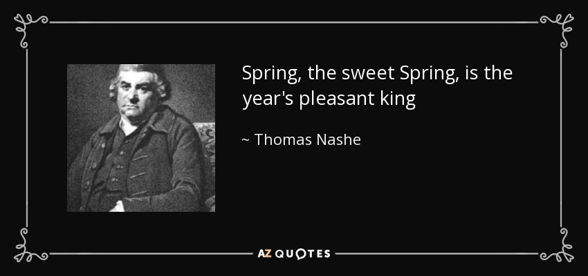 Spring, the sweet Spring, is the year's pleasant king - Thomas Nashe