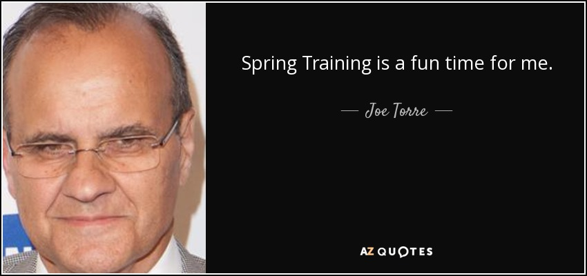 Spring Training is a fun time for me. - Joe Torre