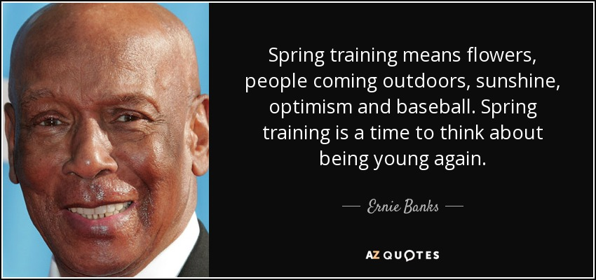 Spring training means flowers, people coming outdoors, sunshine, optimism and baseball. Spring training is a time to think about being young again. - Ernie Banks