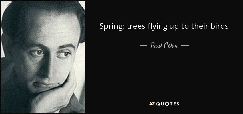 Spring: trees flying up to their birds - Paul Celan