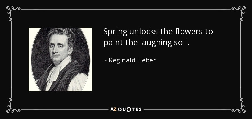 Spring unlocks the flowers to paint the laughing soil. - Reginald Heber
