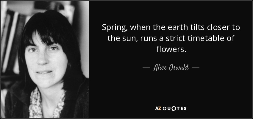 Spring, when the earth tilts closer to the sun, runs a strict timetable of flowers. - Alice Oswald