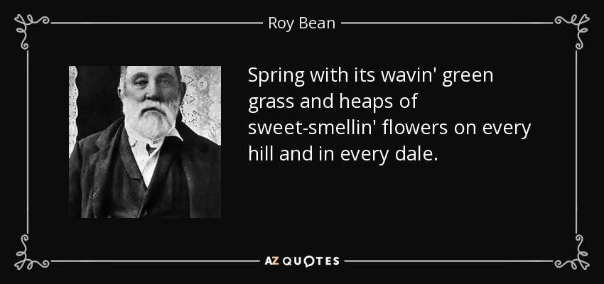 Spring with its wavin' green grass and heaps of sweet-smellin' flowers on every hill and in every dale. - Roy Bean