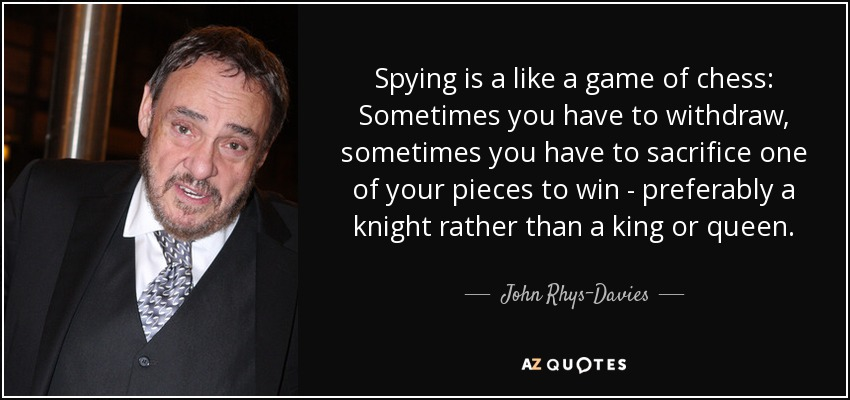 Spying is a like a game of chess: Sometimes you have to withdraw, sometimes you have to sacrifice one of your pieces to win - preferably a knight rather than a king or queen. - John Rhys-Davies