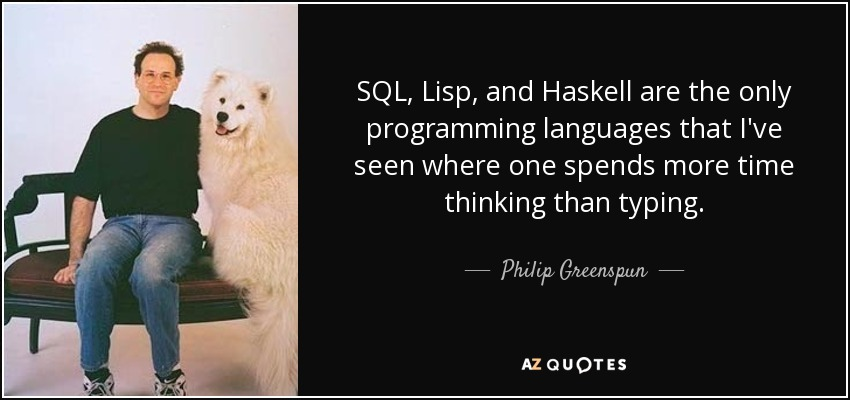 SQL, Lisp, and Haskell are the only programming languages that I've seen where one spends more time thinking than typing. - Philip Greenspun