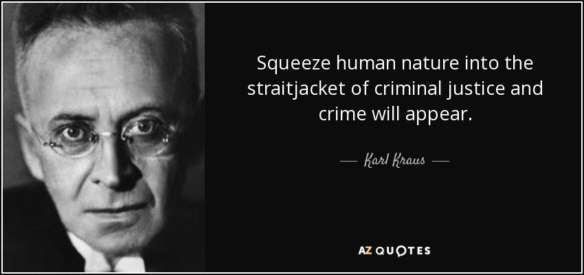 Squeeze human nature into the straitjacket of criminal justice and crime will appear. - Karl Kraus