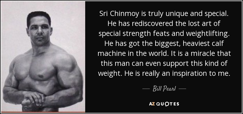Sri Chinmoy is truly unique and special. He has rediscovered the lost art of special strength feats and weightlifting. He has got the biggest, heaviest calf machine in the world. It is a miracle that this man can even support this kind of weight. He is really an inspiration to me. - Bill Pearl