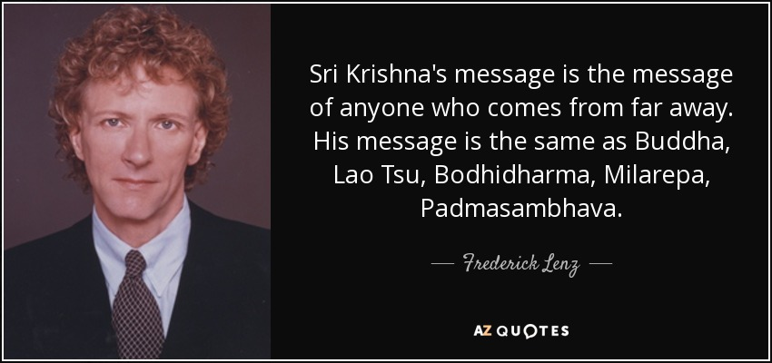 Sri Krishna's message is the message of anyone who comes from far away. His message is the same as Buddha, Lao Tsu, Bodhidharma, Milarepa, Padmasambhava. - Frederick Lenz