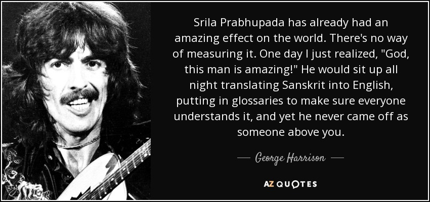 Srila Prabhupada has already had an amazing effect on the world. There's no way of measuring it. One day I just realized,