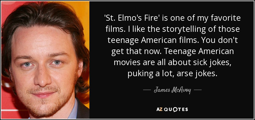 'St. Elmo's Fire' is one of my favorite films. I like the storytelling of those teenage American films. You don't get that now. Teenage American movies are all about sick jokes, puking a lot, arse jokes. - James McAvoy