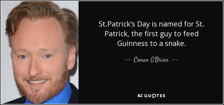 St.Patrick's Day is named for St. Patrick, the first guy to feed Guinness to a snake. - Conan O'Brien