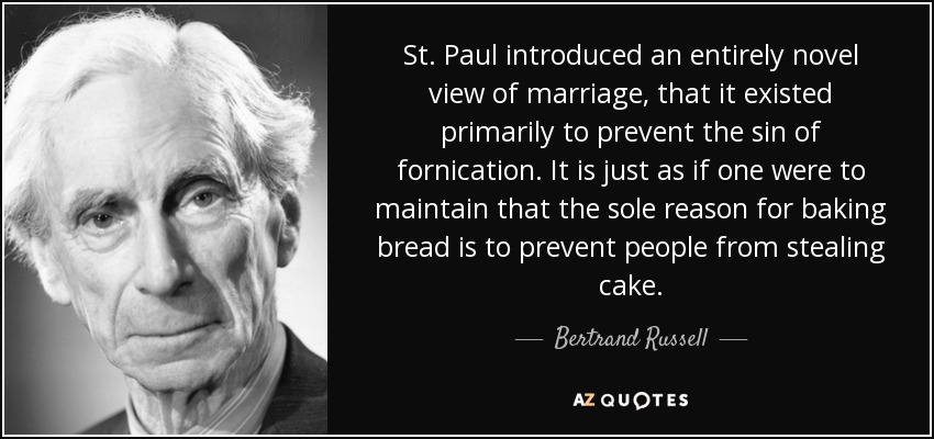 St. Paul introduced an entirely novel view of marriage, that it existed primarily to prevent the sin of fornication. It is just as if one were to maintain that the sole reason for baking bread is to prevent people from stealing cake. - Bertrand Russell