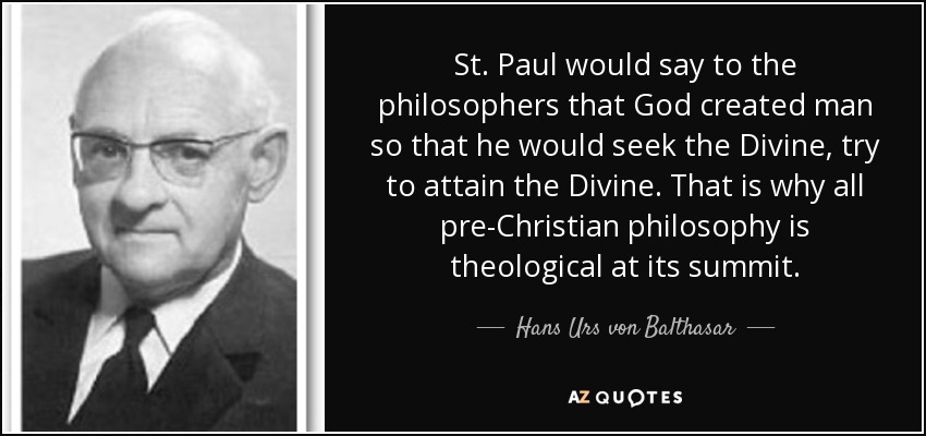 St. Paul would say to the philosophers that God created man so that he would seek the Divine, try to attain the Divine. That is why all pre-Christian philosophy is theological at its summit. - Hans Urs von Balthasar