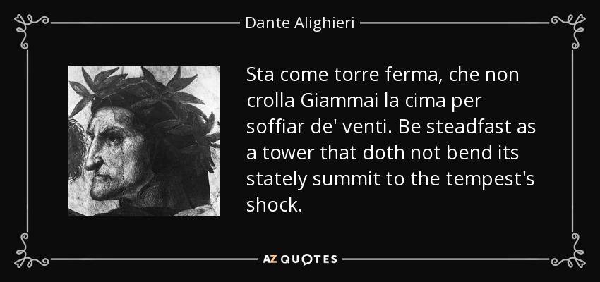 Sta come torre ferma, che non crolla Giammai la cima per soffiar de' venti. Be steadfast as a tower that doth not bend its stately summit to the tempest's shock. - Dante Alighieri