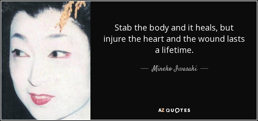Stab the body and it heals, but injure the heart and the wound lasts a lifetime. - Mineko Iwasaki