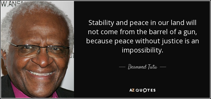 Stability and peace in our land will not come from the barrel of a gun, because peace without justice is an impossibility. - Desmond Tutu