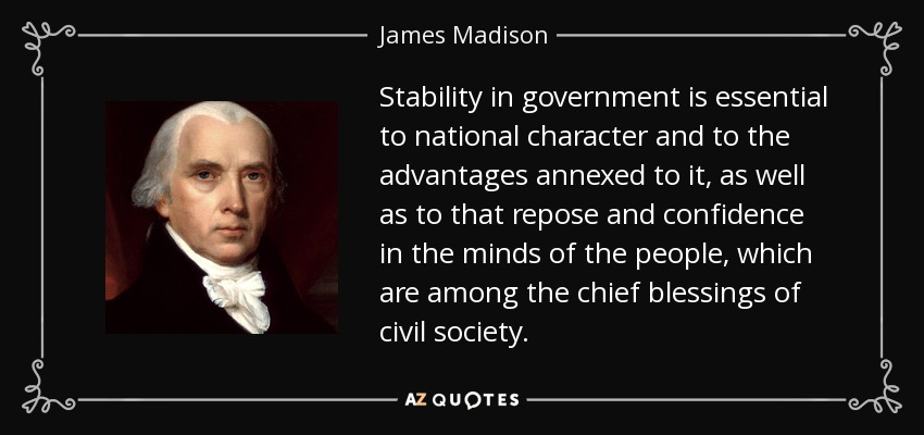 Stability in government is essential to national character and to the advantages annexed to it, as well as to that repose and confidence in the minds of the people, which are among the chief blessings of civil society. - James Madison