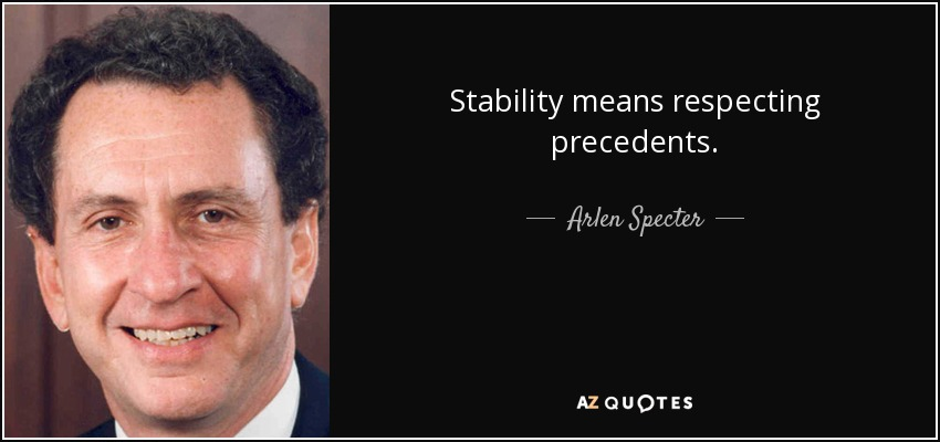 Stability means respecting precedents. - Arlen Specter