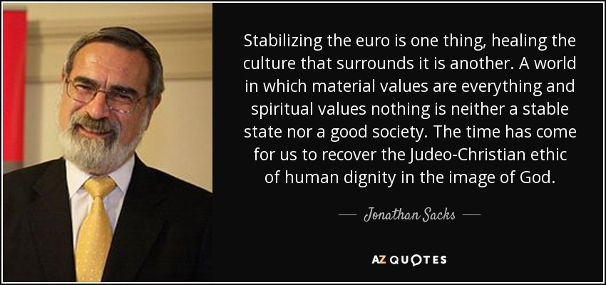 Stabilizing the euro is one thing, healing the culture that surrounds it is another. A world in which material values are everything and spiritual values nothing is neither a stable state nor a good society. The time has come for us to recover the Judeo-Christian ethic of human dignity in the image of God. - Jonathan Sacks