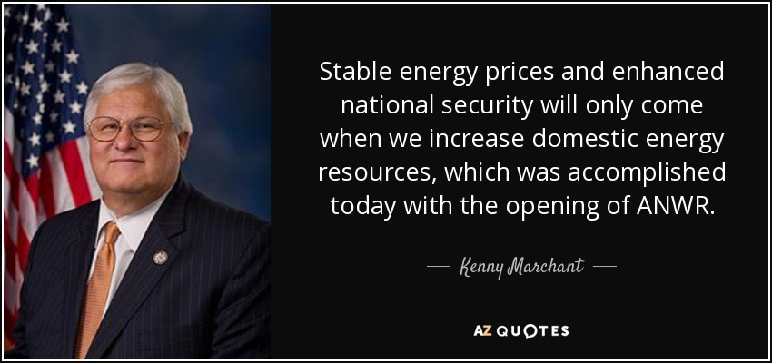 Stable energy prices and enhanced national security will only come when we increase domestic energy resources, which was accomplished today with the opening of ANWR. - Kenny Marchant