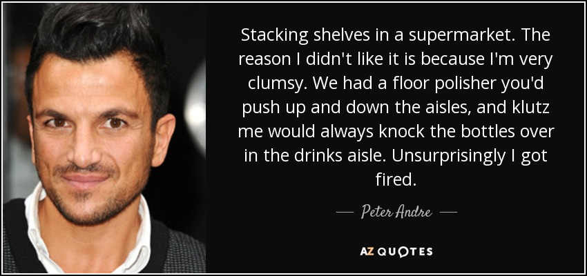 Stacking shelves in a supermarket. The reason I didn't like it is because I'm very clumsy. We had a floor polisher you'd push up and down the aisles, and klutz me would always knock the bottles over in the drinks aisle. Unsurprisingly I got fired. - Peter Andre