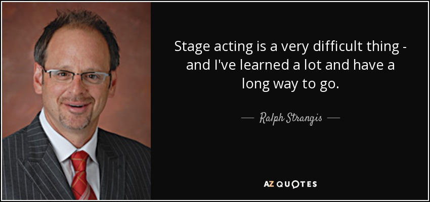 Stage acting is a very difficult thing - and I've learned a lot and have a long way to go. - Ralph Strangis