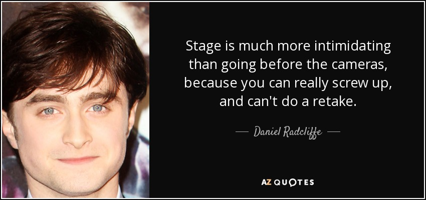 Stage is much more intimidating than going before the cameras, because you can really screw up, and can't do a retake. - Daniel Radcliffe