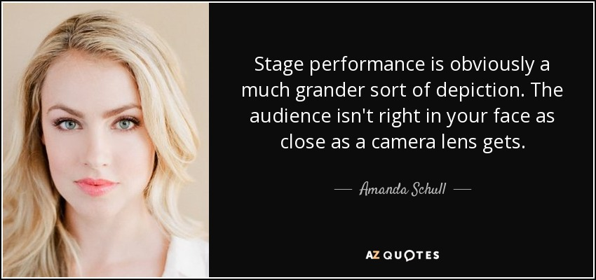 Stage performance is obviously a much grander sort of depiction. The audience isn't right in your face as close as a camera lens gets. - Amanda Schull
