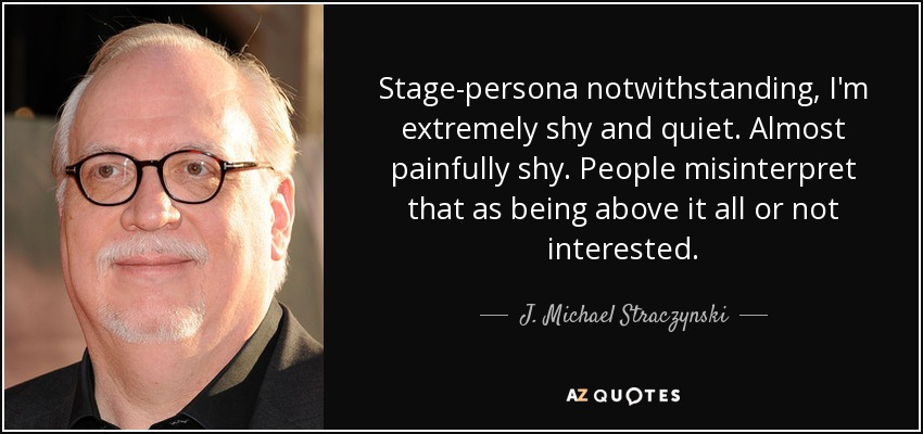 Stage-persona notwithstanding, I'm extremely shy and quiet. Almost painfully shy. People misinterpret that as being above it all or not interested. - J. Michael Straczynski