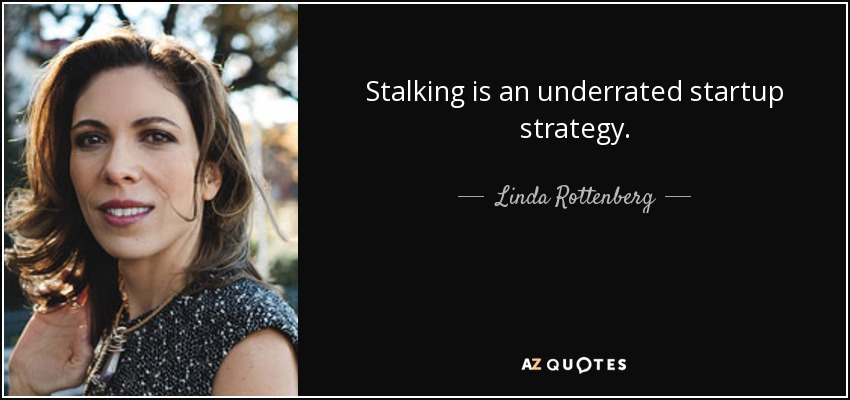 Stalking is an underrated startup strategy. - Linda Rottenberg